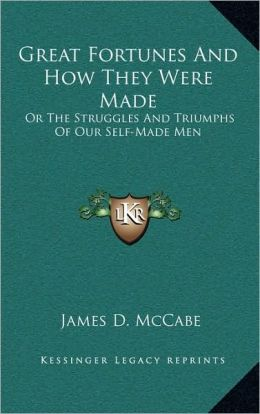 Great Fortunes And How They Were Made: Or The Struggles And Triumphs Of Our Self-Made Men