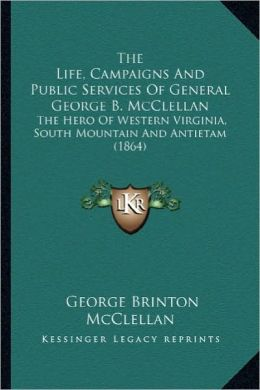 The Life, Campaigns and Public Services of General George B.the Life, Campaigns and Public Services of General George B. McClellan McClellan: The Hero
