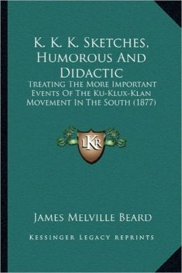 K. K. K. Sketches, Humorous and Didactic: Treating the More Important Events of the Ku-Klux-Klan Movemtreating the More Important Events of the Ku-Klu