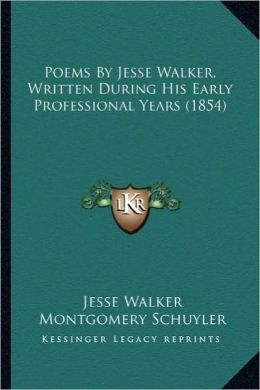 Poems by Jesse Walker, Written During His Early Professionalpoems by Jesse Walker, Written During His Early Professional Years (1854) Years (1854)