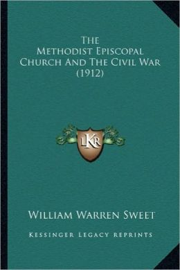 The Methodist Episcopal Church and the Civil War (1912) the Methodist Episcopal Church and the Civil War (1912)