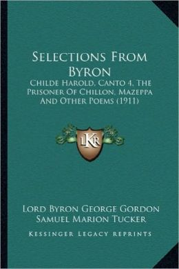 Selections from Byron: Childe Harold, Canto 4, the Prisoner of Chillon, Mazeppa Andchilde Harold, Canto 4, the Prisoner of Chillon, Mazeppa a