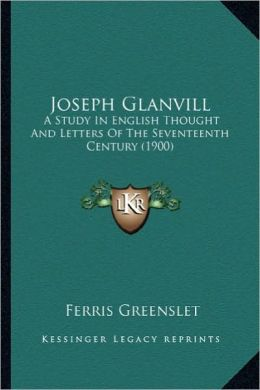 Joseph Glanvill: A Study in English Thought and Letters of the Seventeenth Cea Study in English Thought and Letters of the Seventeenth