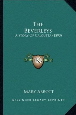 The Beverleys the Beverleys: A Story of Calcutta (1890) a Story of Calcutta (1890)