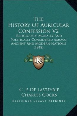 The History of Auricular Confession V2 the History of Auricular Confession V2: Religiously, Morally and Politically Considered Among Ancienreligiously