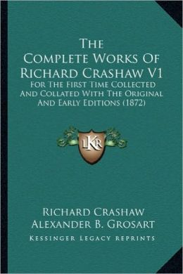The Complete Works of Richard Crashaw V1 the Complete Works of Richard Crashaw V1: For the First Time Collected and Collated with the Original for the