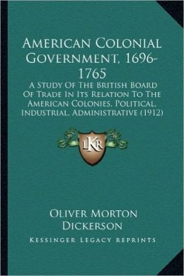 American Colonial Government, 1696-1765: A Study of the British Board of Trade in Its Relation to Thea Study of the British Board of Trade in Its Rela