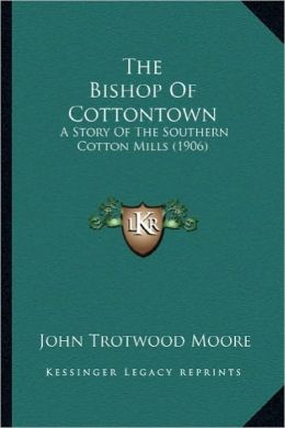The Bishop of Cottontown the Bishop of Cottontown: A Story of the Southern Cotton Mills (1906) a Story of the Southern Cotton Mills (1906)