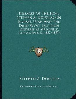 Remarks Of The Hon. Stephen A. Douglas On Kansas, Utah And The Dred Scott Decision