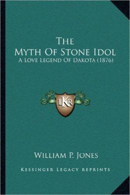 The Myth of Stone Idol the Myth of Stone Idol: A Love Legend of Dakota (1876) a Love Legend of Dakota (1876)