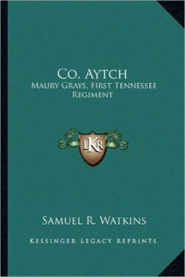 Co. Aytch: Maury Grays, First Tennessee Regiment: Or a Side Show of Themaury Grays, First Tennessee Regiment: Or a Side Show of t