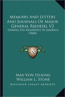 Memoirs and Letters and Journals of Major General Riedesel Vmemoirs and Letters and Journals of Major General Riedesel V2 2: During His Residence in A