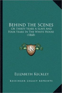 Behind the Scenes: Or Thirty Years a Slave and Four Years in the White House (1or Thirty Years a Slave and Four Years in the White House