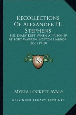 Recollections of Alexander H. Stephens: His Diary Kept When a Prisoner at Fort Warren, Boston Harborhis Diary Kept When a Prisoner at Fort Warren, Bos