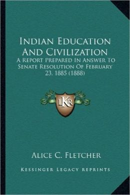 Indian Education and Civilization: A Report Prepared in Answer to Senate Resolution of Februarya Report Prepared in Answer to Senate Resolution of Feb