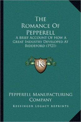 The Romance of Pepperell the Romance of Pepperell: A Brief Account of How a Great Industry Developed at Biddefoa Brief Account of How a Great Industry