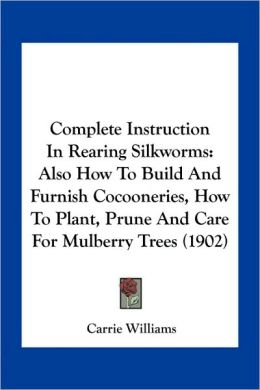 Complete Instruction In Rearing Silkworms: Also How To Build And Furnish Cocooneries, How To Plant, Prune And Care For Mulberry Trees (1902)
