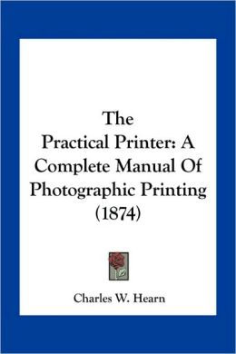 The Practical Printer: A Complete Manual Of Photographic Printing (1874)