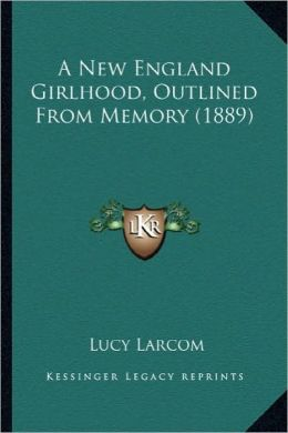 A New England Girlhood, Outlined from Memory (1889) a New England Girlhood, Outlined from Memory (1889)