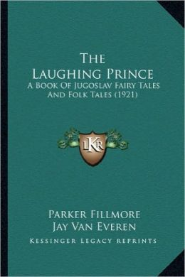 The Laughing Prince the Laughing Prince: A Book of Jugoslav Fairy Tales and Folk Tales (1921) a Book of Jugoslav Fairy Tales and Folk Tales (1921)