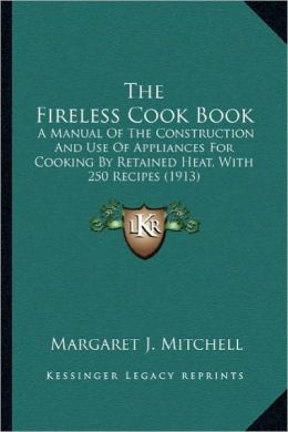 The Fireless Cook Book the Fireless Cook Book: A Manual of the Construction and Use of Appliances for Cookia Manual of the Construction and Use of App