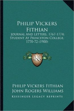 Philip Vickers Fithian: Journal and Letters, 1767-1774; Student at Princeton Collegejournal and Letters, 1767-1774; Student at Princeton Colle