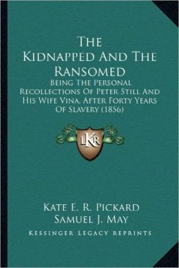 The Kidnapped and the Ransomed the Kidnapped and the Ransomed: Being the Personal Recollections of Peter Still and His Wifebeing the Personal Recollec