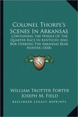 Colonel Thorpe's Scenes in Arkansas: Containing the Whole of the Quarter Race in Kentucky and Bobcontaining the Whole of the Quarter Race in Kentucky
