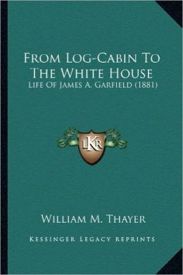 From Log-Cabin to White House: Life of James A. Garfield William Makepeace Thayer