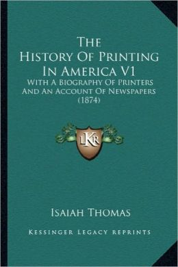 The History of Printing in America V1 the History of Printing in America V1: With a Biography of Printers and an Account of Newspapers (1with a Biogra