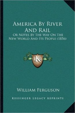 America by River and Rail: Or Notes by the Way on the New World and Its People (1856) or Notes by the Way on the New World and Its People (1856)