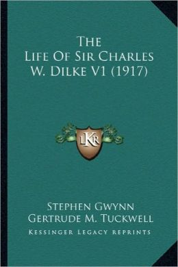 The Life of Sir Charles W. Dilke V1 (1917) the Life of Sir Charles W. Dilke V1 (1917)