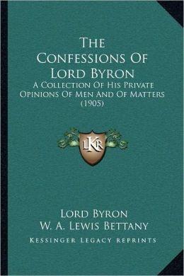 The Confessions Of Lord Byron: A Collection Of His Private Opinions Of Men And Of Matters (1905)