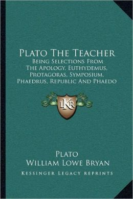 Plato The Teacher: Being Selections From The Apology, Euthydemus, Protagoras, Symposium, Phaedrus, Republic And Phaedo Of Plato (1897)