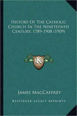 History Of The Catholic Church In The Nineteenth Century, 1789-1908 (1909)