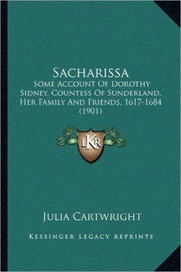 Sacharissa: Some Account of Dorothy Sidney, Countess of Sunderland, Her Some Account of Dorothy Sidney, Countess of Sunderland, He