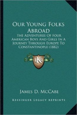 Our Young Folks Abroad: The Adventures of Four American Boys and Girls in a Journey the Adventures of Four American Boys and Girls in a Journe