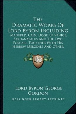 The Dramatic Works of Lord Byron Including the Dramatic Works of Lord Byron Including: Manfred, Cain, Doge of Venice, Sardanapalus and the Two Foscman