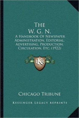 The W. G. N.: A Handbook Of Newspaper Administration, Editorial, Advertising, Production, Circulation, Etc. (1922)