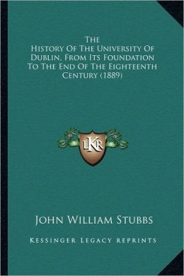 The History Of The University Of Dublin, From Its Foundation To The End Of The Eighteenth Century (1889)