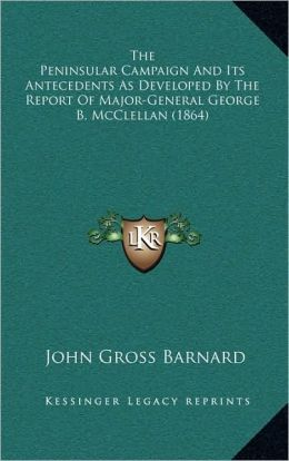 The Peninsular Campaign And Its Antecedents As Developed By The Report Of Major-General George B. McClellan (1864)