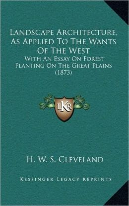 Landscape Architecture, As Applied To The Wants Of The West: With An Essay On Forest Planting On The Great Plains (1873)