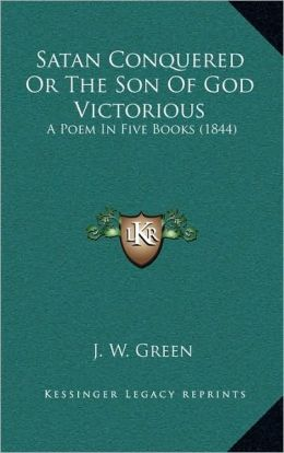 Satan Conquered Or The Son Of God Victorious: A Poem In Five Books (1844)