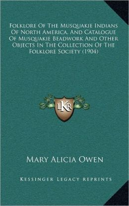 Folklore Of The Musquakie Indians Of North America, And Catalogue Of Musquakie Beadwork And Other Objects In The Collection Of The Folklore Society (1904)