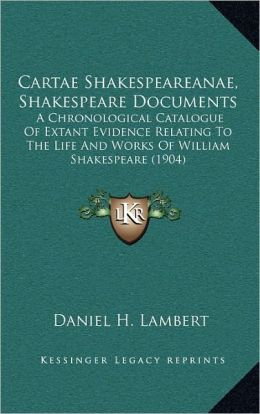 Cartae Shakespeareanae, Shakespeare Documents: A Chronological Catalogue Of Extant Evidence Relating To The Life And Works Of William Shakespeare (1904)