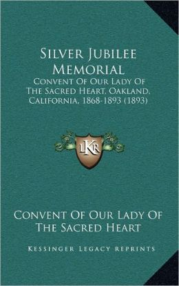 Silver Jubilee Memorial: Convent Of Our Lady Of The Sacred Heart, Oakland, California, 1868-1893 (1893)