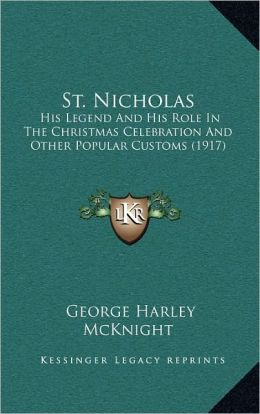 St. Nicholas: His Legend And His Role In The Christmas Celebration And Other Popular Customs (1917)