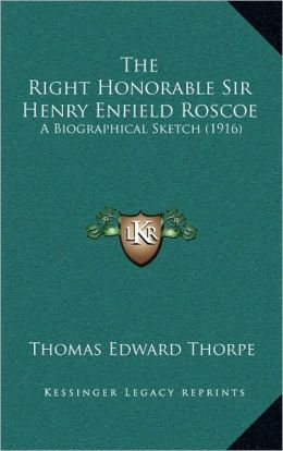 The Right Honorable Sir Henry Enfield Roscoe: A Biographical Sketch (1916)