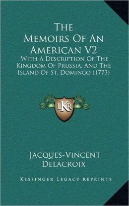 The Memoirs Of An American V2: With A Description Of The Kingdom Of Prussia, And The Island Of St. Domingo (1773)