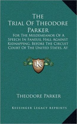 The Trial Of Theodore Parker: For The Misdemeanor Of A Speech In Faneuil Hall Against Kidnapping, Before The Circuit Court Of The United States, At Boston (1855)